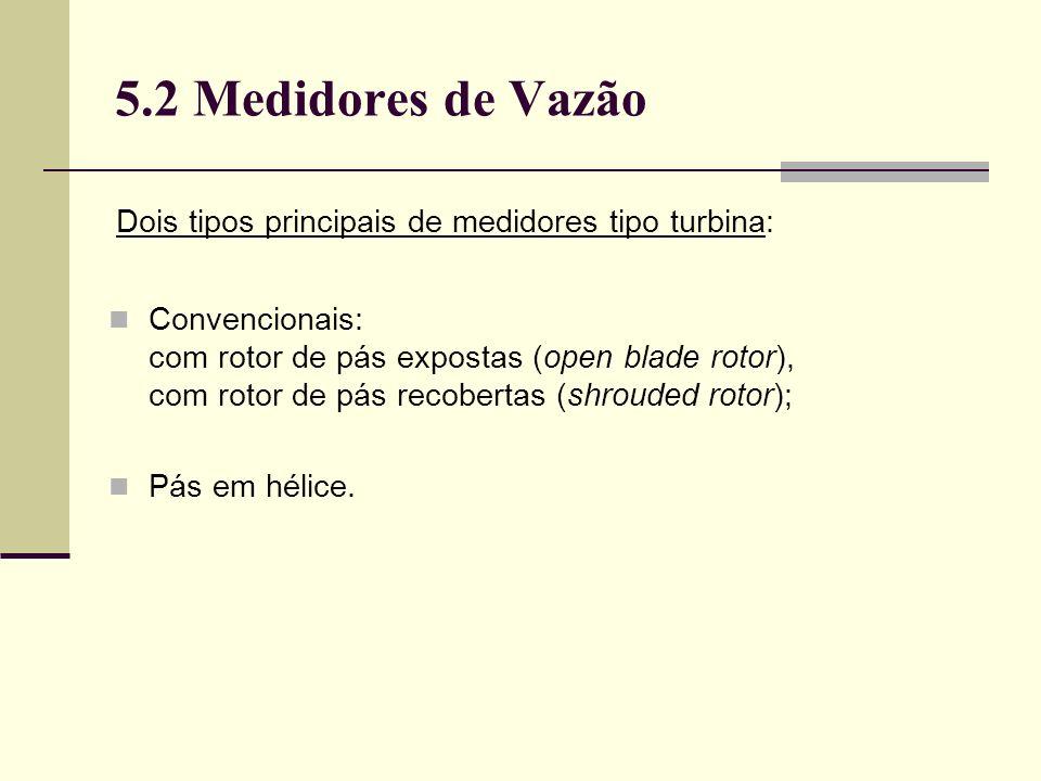 5.2 Medidores de Vazão Dois tipos principais de medidores tipo turbina: Convencionais: com rotor de pás expostas (open blade rotor), com rotor de pás recobertas (shrouded rotor); Pás em hélice.