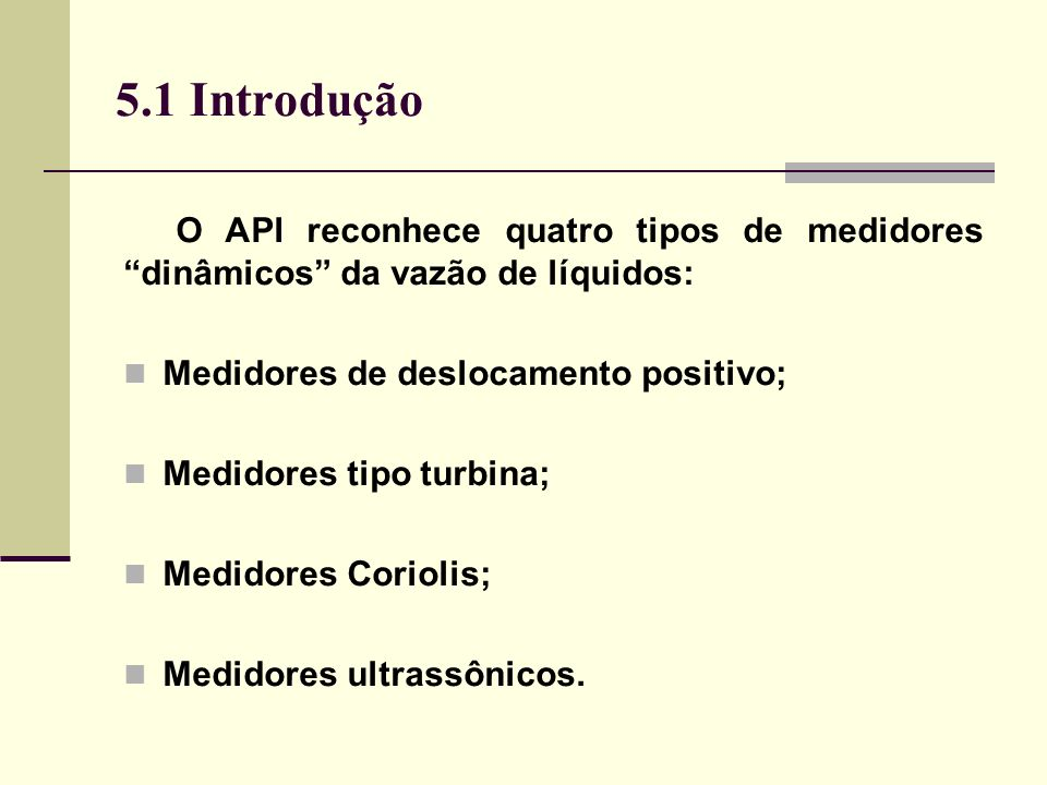 5.1 Introdução O API reconhece quatro tipos de medidores dinâmicos da vazão de líquidos: Medidores de deslocamento positivo; Medidores tipo turbina; Medidores Coriolis; Medidores ultrassônicos.