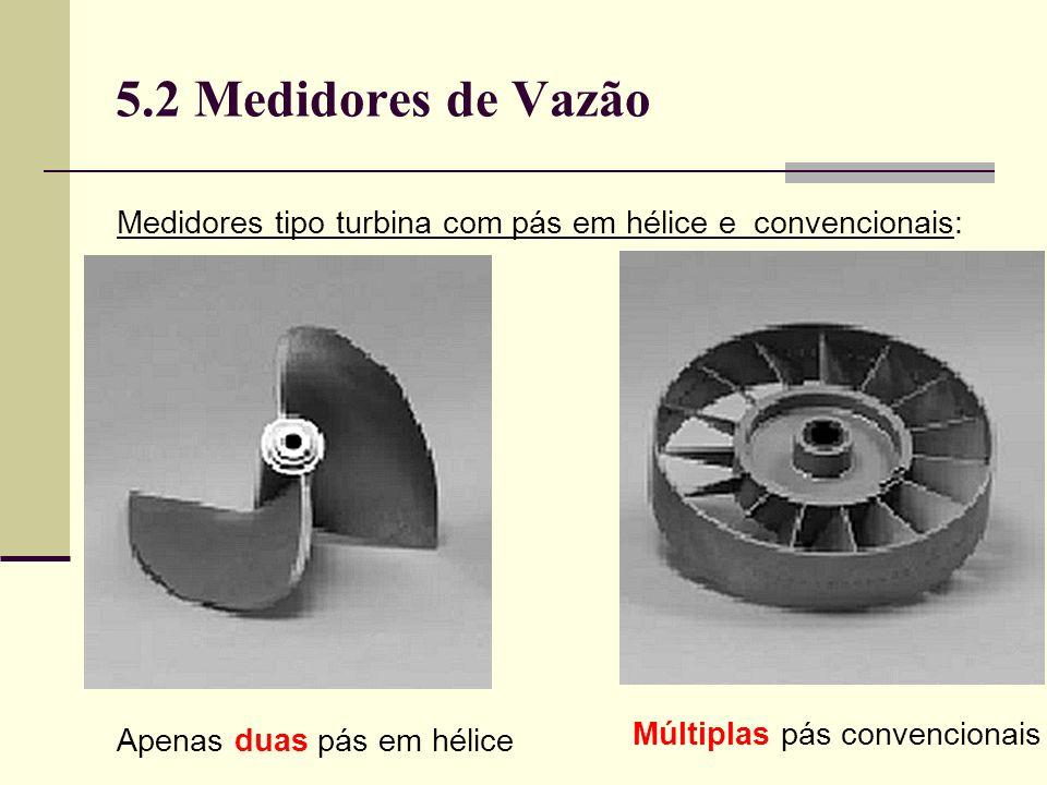 5.2 Medidores de Vazão Medidores tipo turbina com pás em hélice e convencionais: Apenas duas pás em hélice Múltiplas pás convencionais