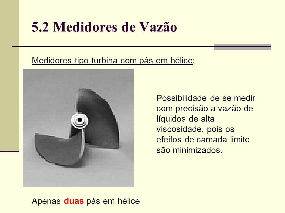 5.2 Medidores de Vazão Medidores tipo turbina com pás em hélice: Apenas duas pás em hélice Possibilidade de se medir com precisão a vazão de líquidos de alta viscosidade, pois os efeitos de camada limite são minimizados.