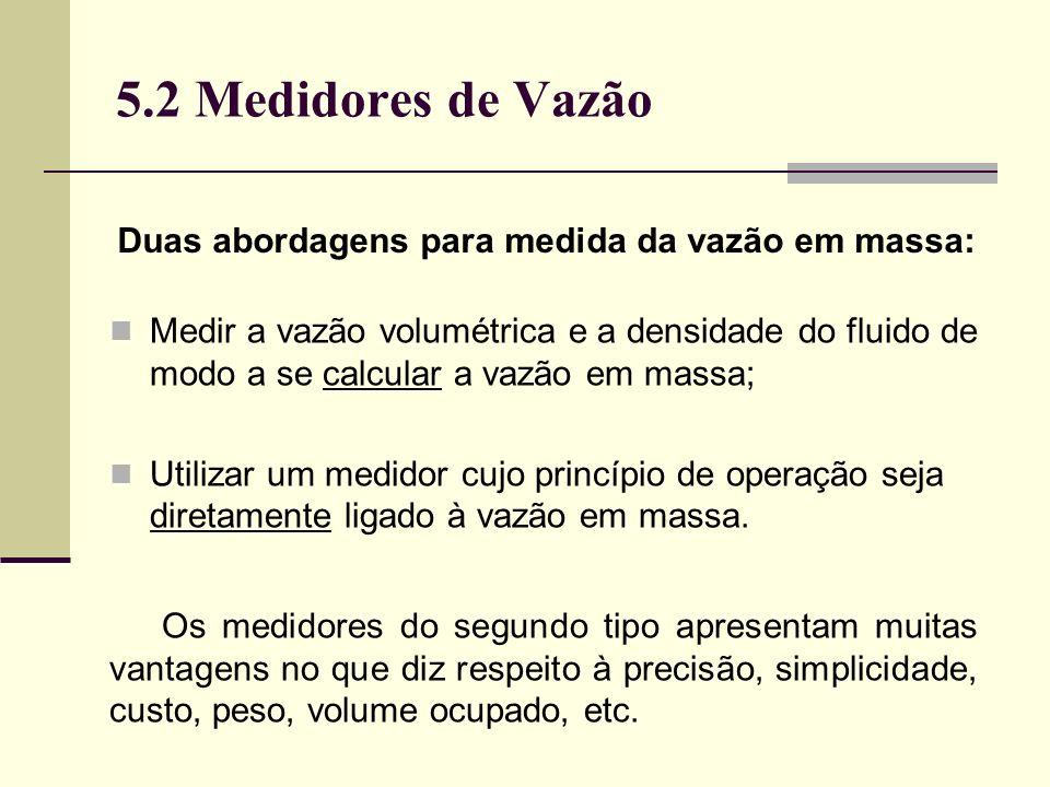 5.2 Medidores de Vazão Medir a vazão volumétrica e a densidade do fluido de modo a se calcular a vazão em massa; Utilizar um medidor cujo princípio de operação seja diretamente ligado à vazão em massa.