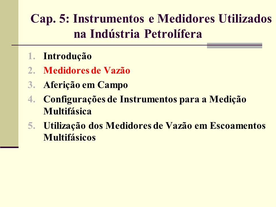 5.2 Medidores de Vazão Medição do óleo cru em unidades automáticas de transferência de custódia (unidades LATC); Linhas de transporte e entrepostos comerciais de: Gás liquefeito de petróleo (GLP), Gás natural liquefeito (GNL), Líquidos de gás natural (LGN); Linhas de transporte e carregamento de qualquer produto que contenha material particulado em suspensão.