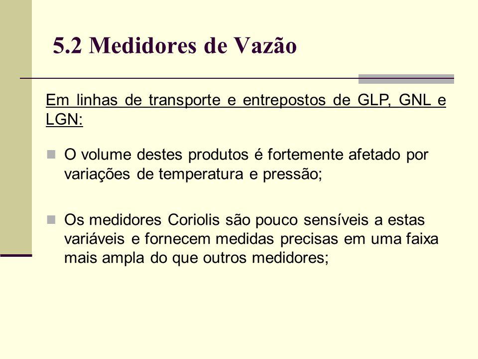 5.2 Medidores de Vazão O volume destes produtos é fortemente afetado por variações de temperatura e pressão; Os medidores Coriolis são pouco sensíveis a estas variáveis e fornecem medidas precisas em uma faixa mais ampla do que outros medidores; Em linhas de transporte e entrepostos de GLP, GNL e LGN: