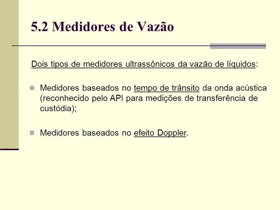 5.2 Medidores de Vazão Medidores baseados no tempo de trânsito da onda acústica (reconhecido pelo API para medições de transferência de custódia); Medidores baseados no efeito Doppler.