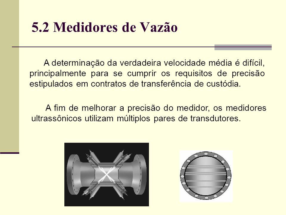 5.2 Medidores de Vazão A determinação da verdadeira velocidade média é difícil, principalmente para se cumprir os requisitos de precisão estipulados em contratos de transferência de custódia.