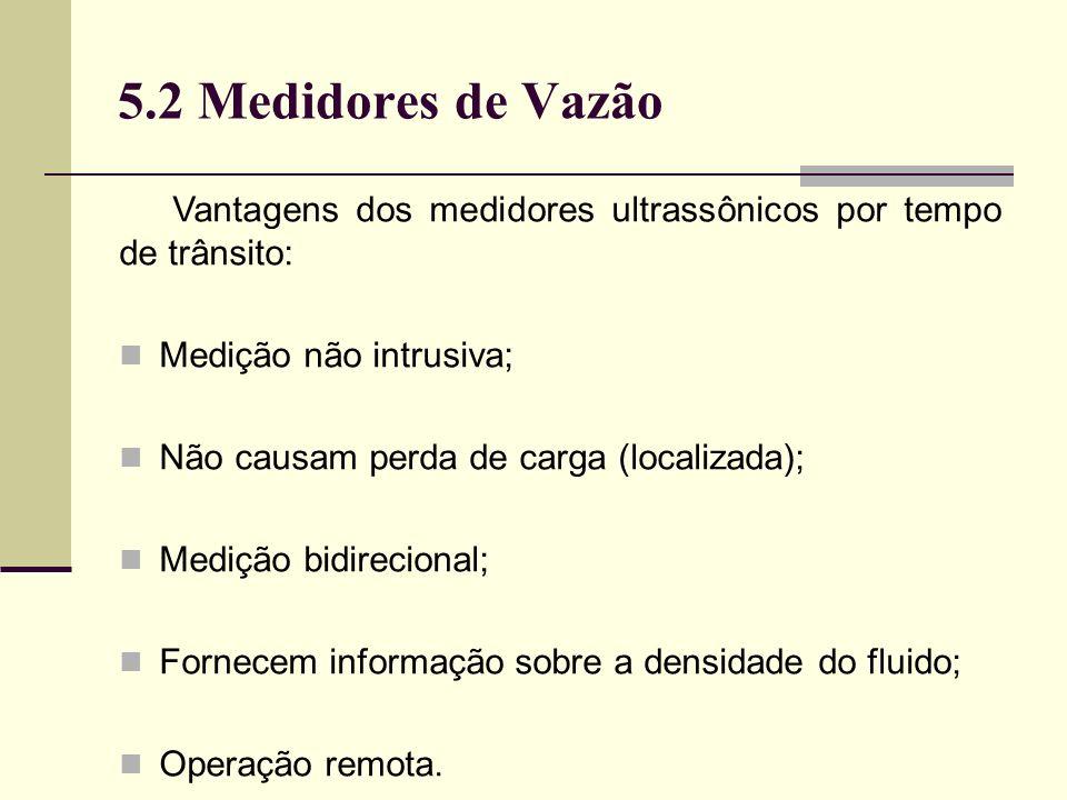 5.2 Medidores de Vazão Vantagens dos medidores ultrassônicos por tempo de trânsito: Medição não intrusiva; Não causam perda de carga (localizada); Medição bidirecional; Fornecem informação sobre a densidade do fluido; Operação remota.