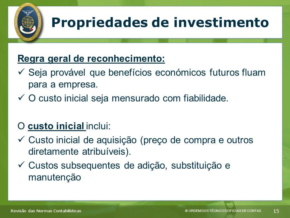 © ORDEM DOS TÉCNICOS OFICIAIS DE CONTAS 15 Revisão das Normas Contabilísticas Propriedades de investimento Regra geral de reconhecimento: Seja provável que benefícios económicos futuros fluam para a empresa.