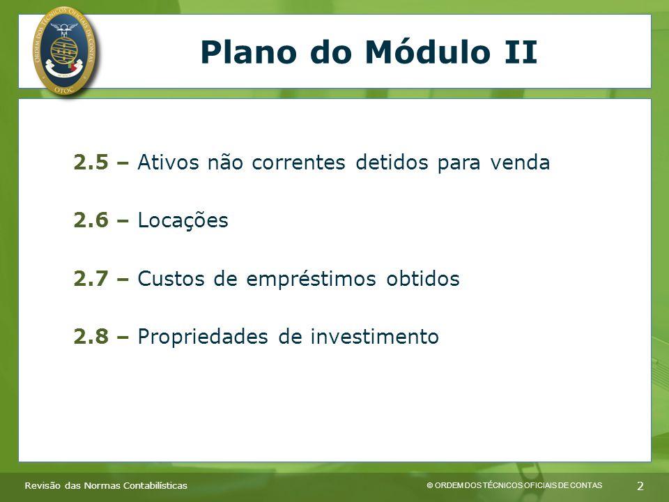 © ORDEM DOS TÉCNICOS OFICIAIS DE CONTAS 2 Plano do Módulo II 2.5 – Ativos não correntes detidos para venda 2.6 – Locações 2.7 – Custos de empréstimos obtidos 2.8 – Propriedades de investimento Revisão das Normas Contabilísticas