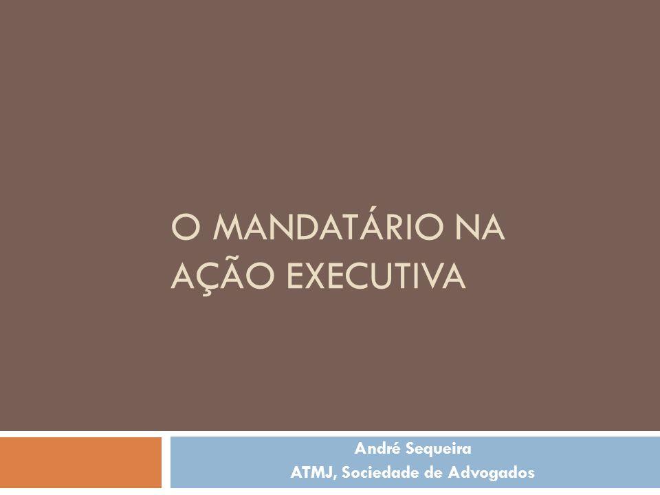 O MANDATÁRIO NA AÇÃO EXECUTIVA André Sequeira ATMJ, Sociedade de Advogados