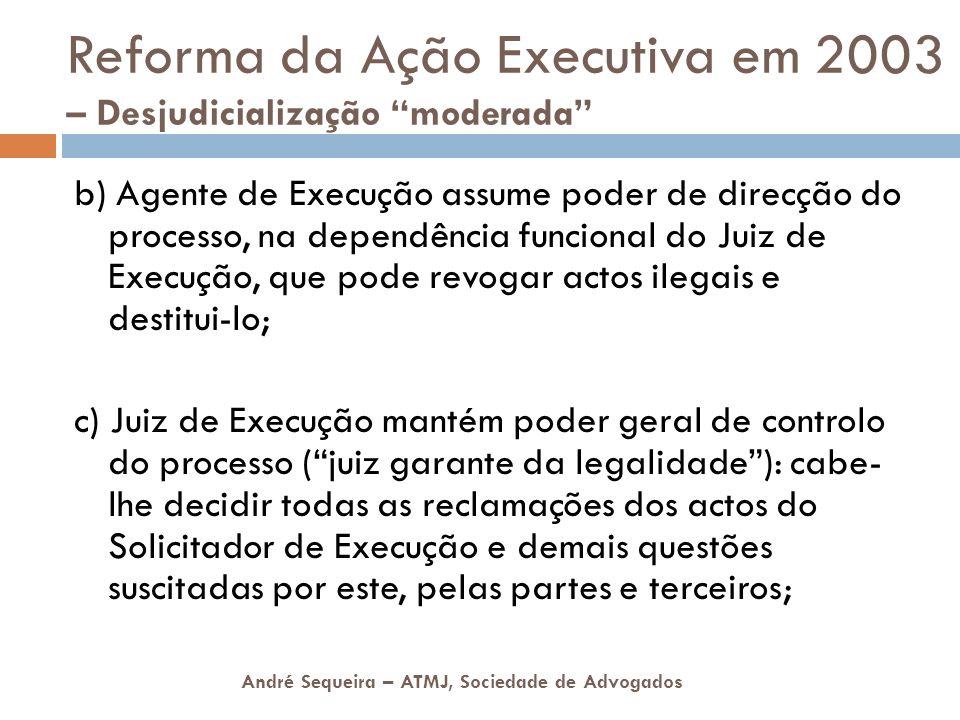 André Sequeira – ATMJ, Sociedade de Advogados Reforma da Ação Executiva em 2003 – Desjudicialização moderada b) Agente de Execução assume poder de dir