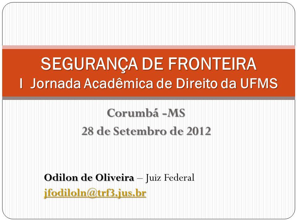 Corumbá -MS 28 de Setembro de 2012 SEGURANÇA DE FRONTEIRA I Jornada Acadêmica de Direito da UFMS Odilon de Oliveira Odilon de Oliveira – Juiz Federal