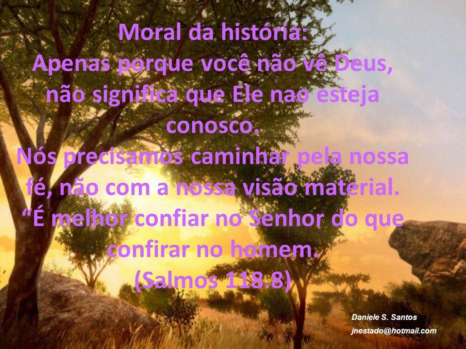 Moral da história: Apenas porque você não vê Deus, não significa que Ele nao esteja conosco. Nós precisamos caminhar pela nossa fé, não com a nossa vi