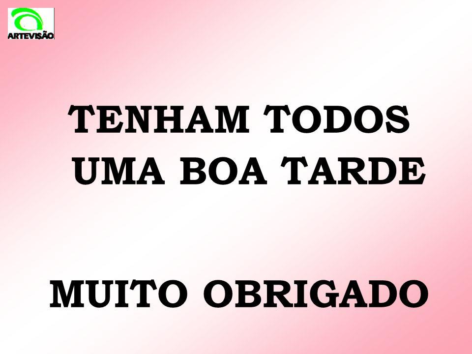 TENHAM TODOS UMA BOA TARDE MUITO OBRIGADO