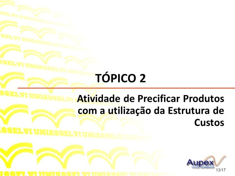 TÓPICO 2 13/17 Atividade de Precificar Produtos com a utilização da Estrutura de Custos