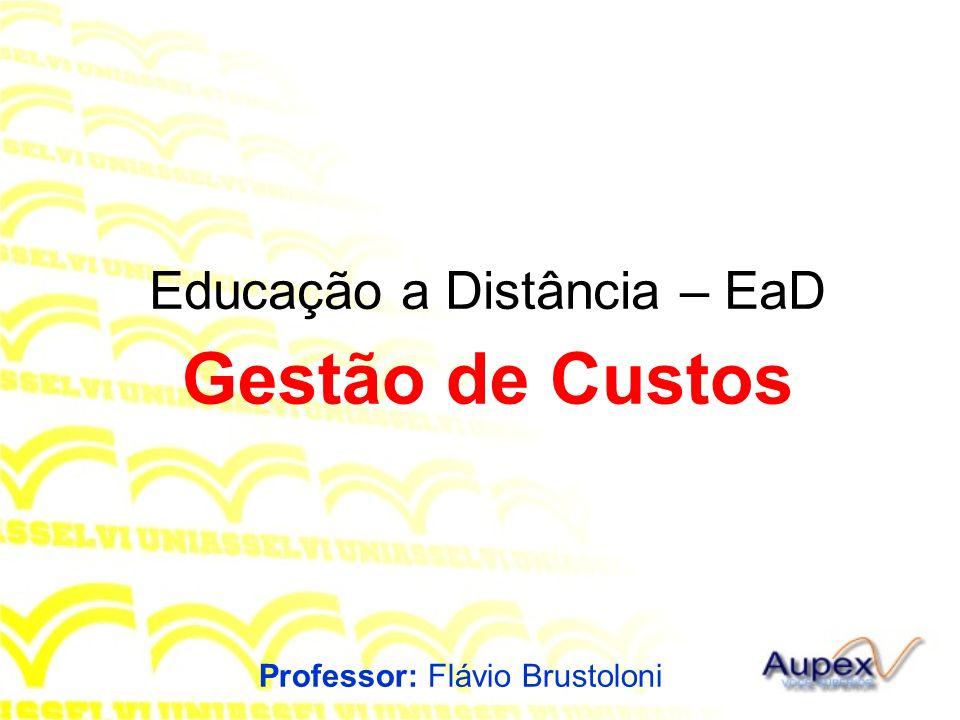 Educação a Distância – EaD Professor: Flávio Brustoloni Gestão de Custos