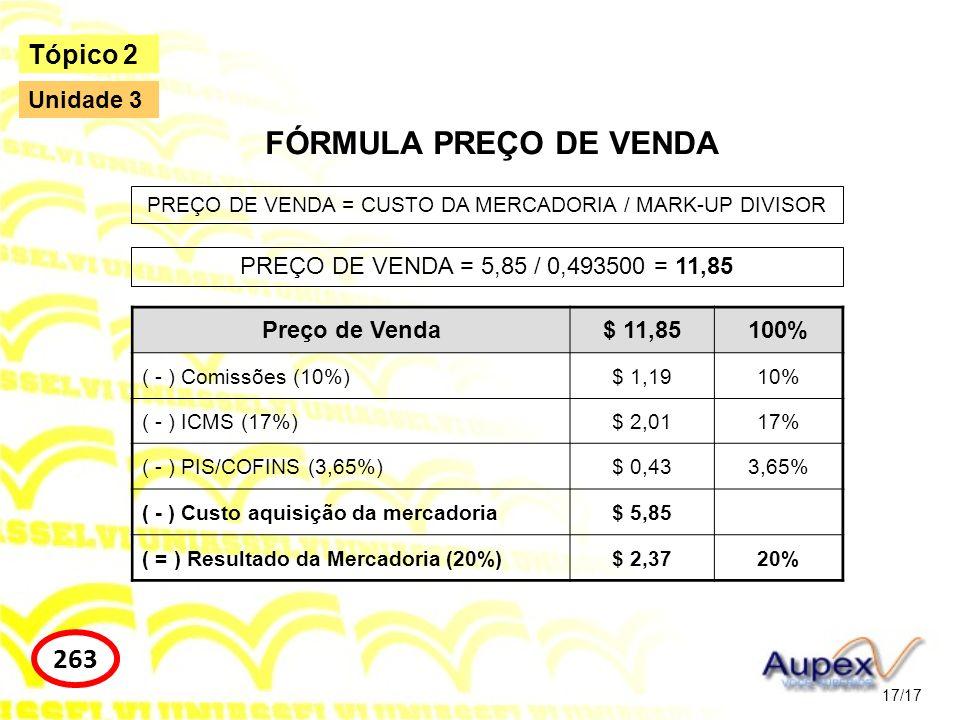 17/17 Tópico 2 263 Unidade 3 FÓRMULA PREÇO DE VENDA PREÇO DE VENDA = CUSTO DA MERCADORIA / MARK-UP DIVISOR PREÇO DE VENDA = 5,85 / 0,493500 = 11,85 Pr