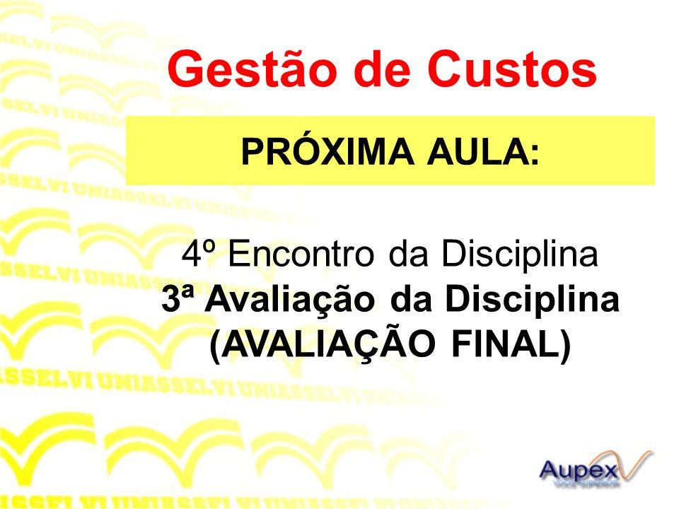 PRÓXIMA AULA: Gestão de Custos 4º Encontro da Disciplina 3ª Avaliação da Disciplina (AVALIAÇÃO FINAL)
