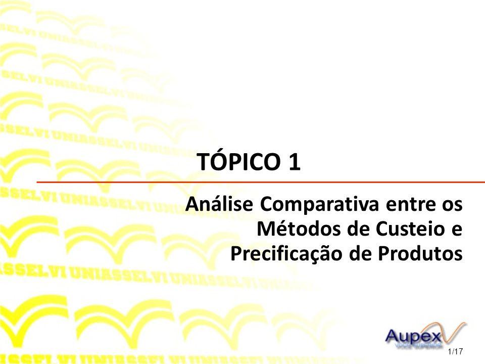TÓPICO 1 1/17 Análise Comparativa entre os Métodos de Custeio e Precificação de Produtos