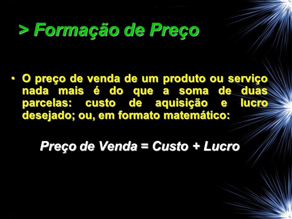 > Formação de Preço O preço de venda de um produto ou serviço nada mais é do que a soma de duas parcelas: custo de aquisição e lucro desejado; ou, em