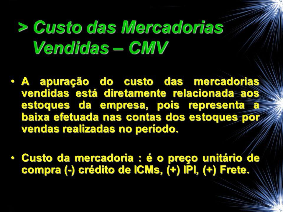 > Custo das Mercadorias Vendidas – CMV A apuração do custo das mercadorias vendidas está diretamente relacionada aos estoques da empresa, pois represe