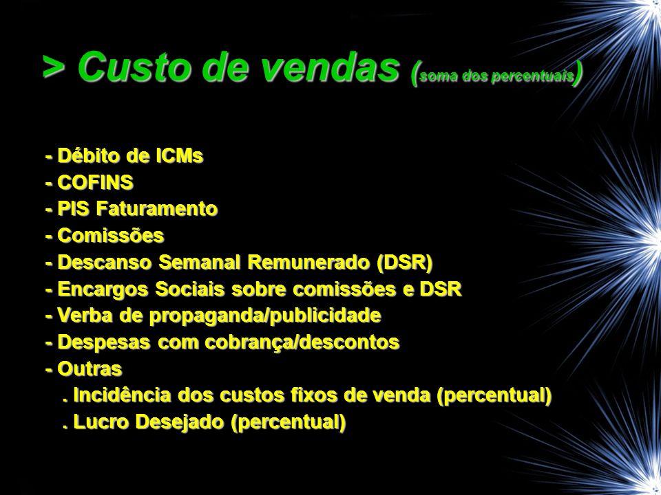 > Custo de vendas ( soma dos percentuais ) - Débito de ICMs - Débito de ICMs - COFINS - COFINS - PIS Faturamento - PIS Faturamento - Comissões - Comissões - Descanso Semanal Remunerado (DSR) - Descanso Semanal Remunerado (DSR) - Encargos Sociais sobre comissões e DSR - Encargos Sociais sobre comissões e DSR - Verba de propaganda/publicidade - Verba de propaganda/publicidade - Despesas com cobrança/descontos - Despesas com cobrança/descontos - Outras - Outras.
