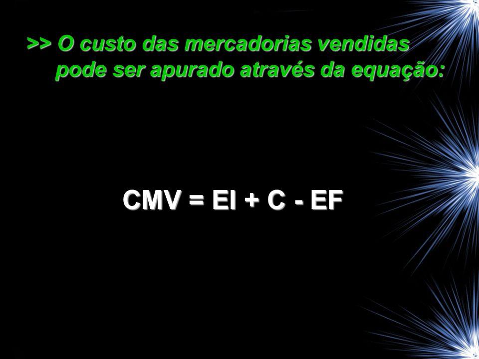 >> O custo das mercadorias vendidas pode ser apurado através da equação: CMV = EI + C - EF