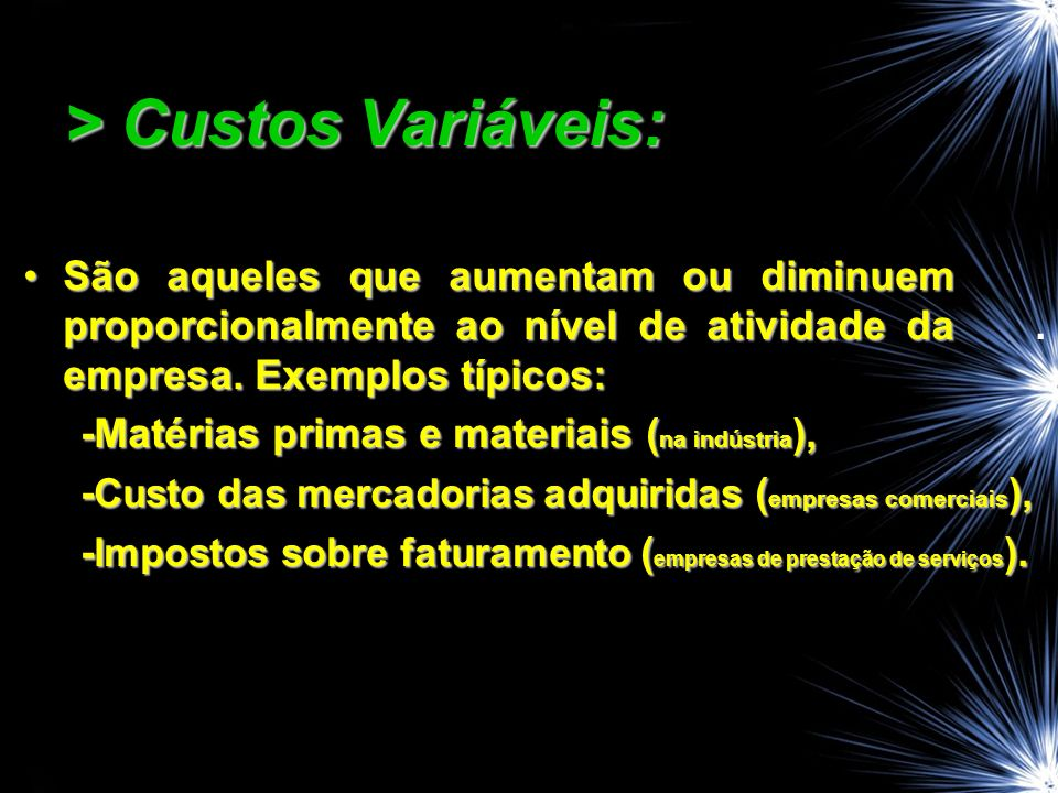 > Custos Variáveis: São aqueles que aumentam ou diminuem proporcionalmente ao nível de atividade da empresa.