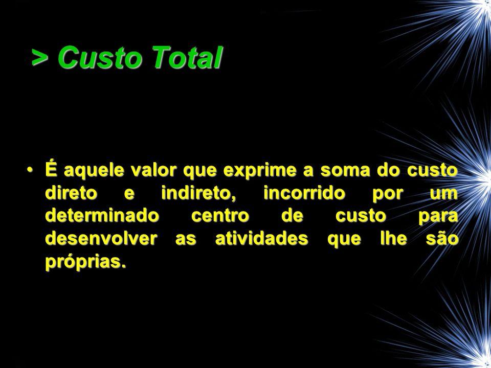 > Custo Total É aquele valor que exprime a soma do custo direto e indireto, incorrido por um determinado centro de custo para desenvolver as atividade