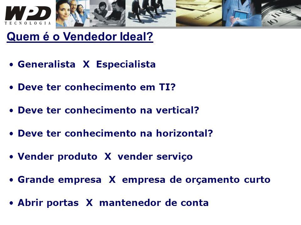 Generalista X Especialista Deve ter conhecimento em TI? Deve ter conhecimento na vertical? Deve ter conhecimento na horizontal? Vender produto X vende