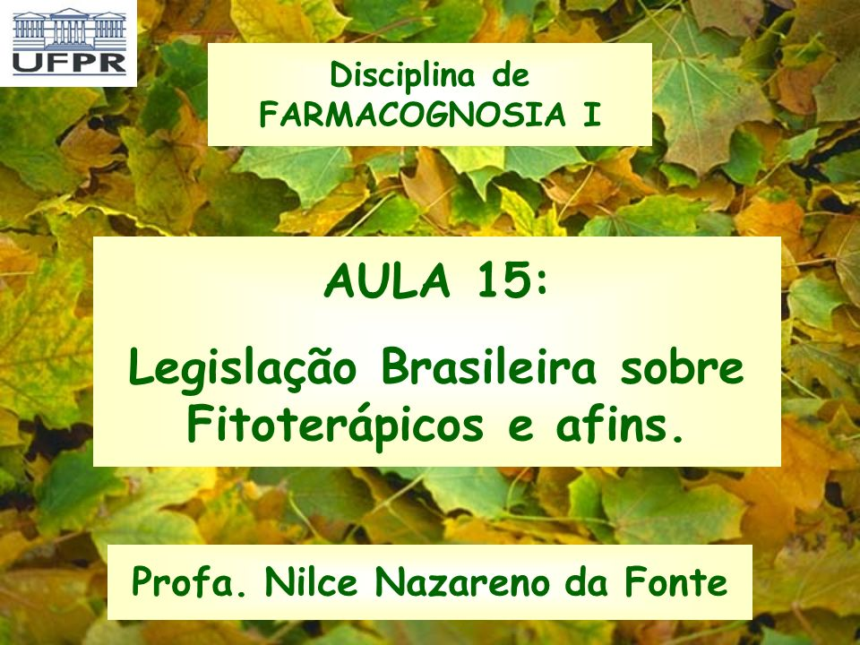 AULA 15: Legislação Brasileira sobre Fitoterápicos e afins. Profa. Nilce Nazareno da Fonte Disciplina de FARMACOGNOSIA I