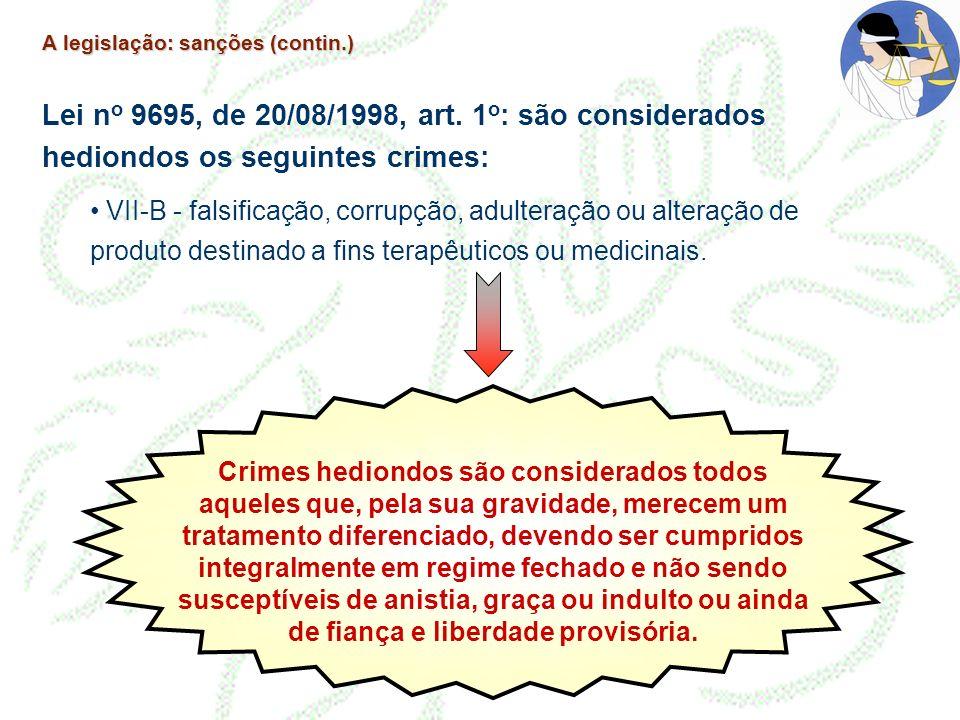 A legislação: sanções (contin.) Lei n o 9695, de 20/08/1998, art. 1 o : são considerados hediondos os seguintes crimes: VII-B - falsificação, corrupçã
