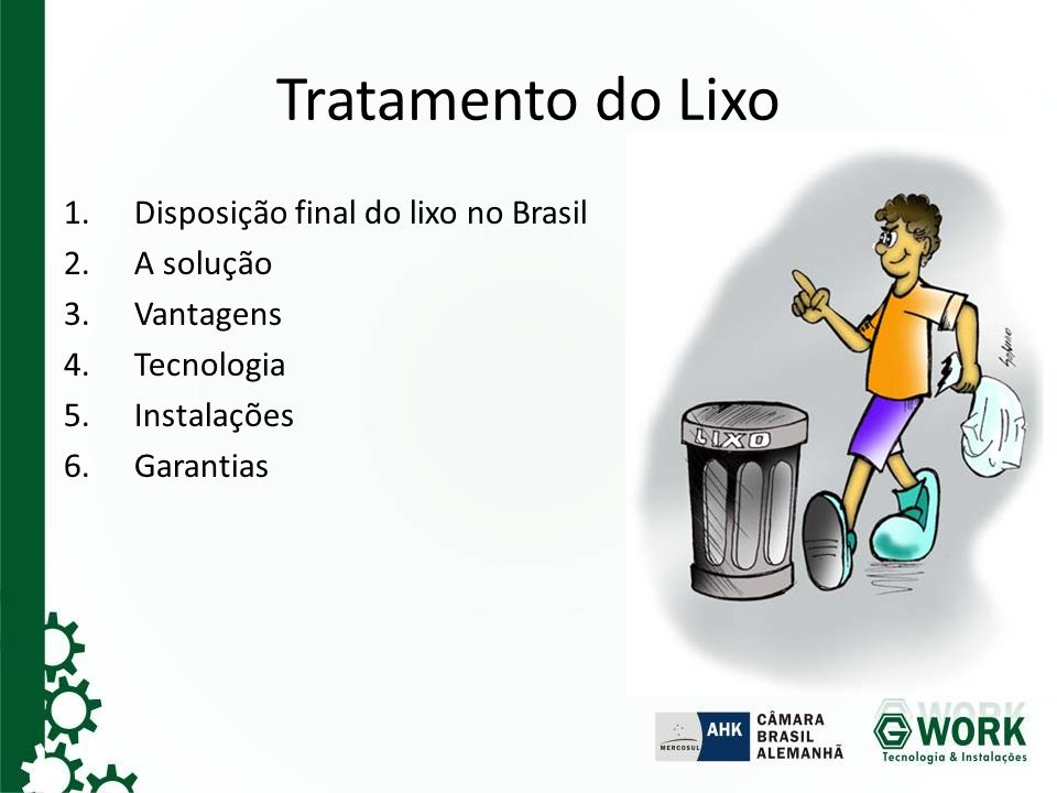 Tratamento do Lixo 1.Disposição final do lixo no Brasil 2.A solução 3.Vantagens 4.Tecnologia 5.Instalações 6.Garantias