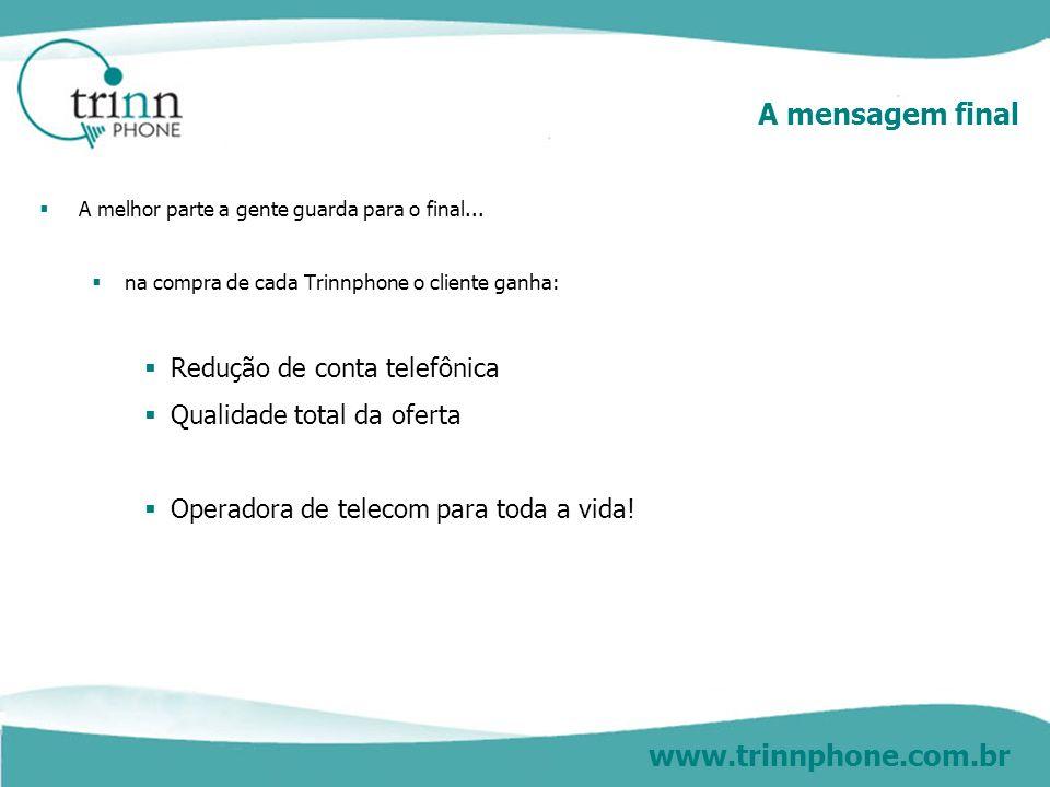 www.trinnphone.com.br A mensagem final A melhor parte a gente guarda para o final... na compra de cada Trinnphone o cliente ganha: Redução de conta te