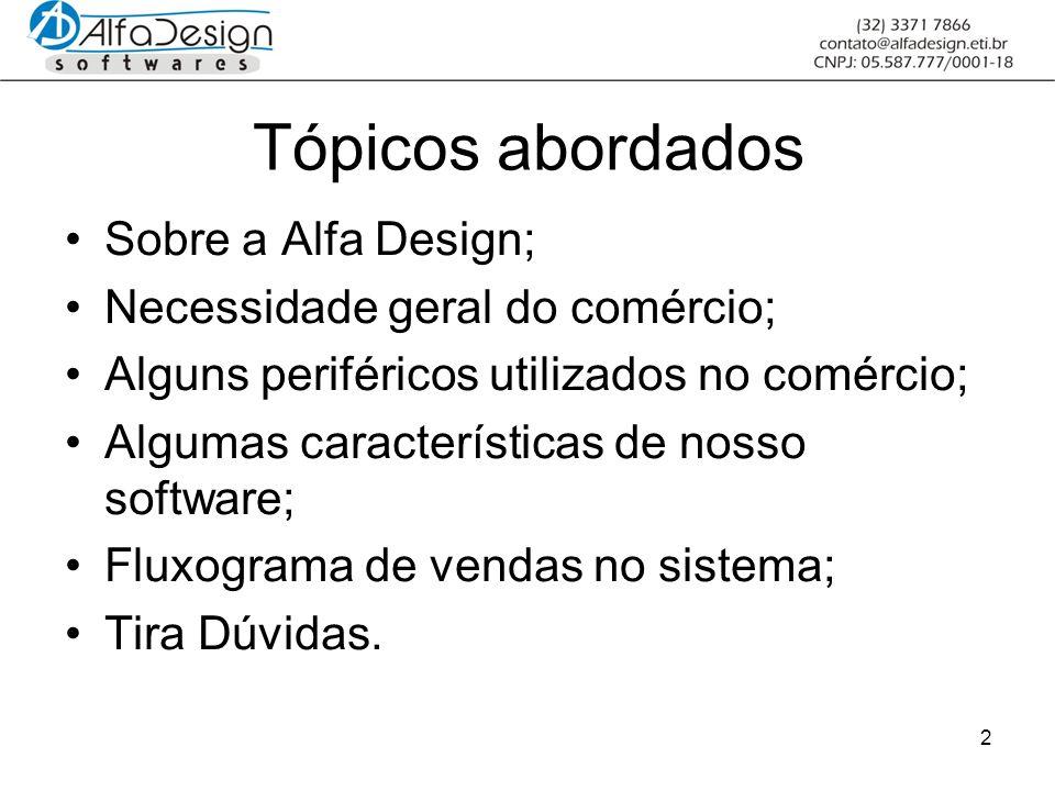 2 Tópicos abordados Sobre a Alfa Design; Necessidade geral do comércio; Alguns periféricos utilizados no comércio; Algumas características de nosso software; Fluxograma de vendas no sistema; Tira Dúvidas.