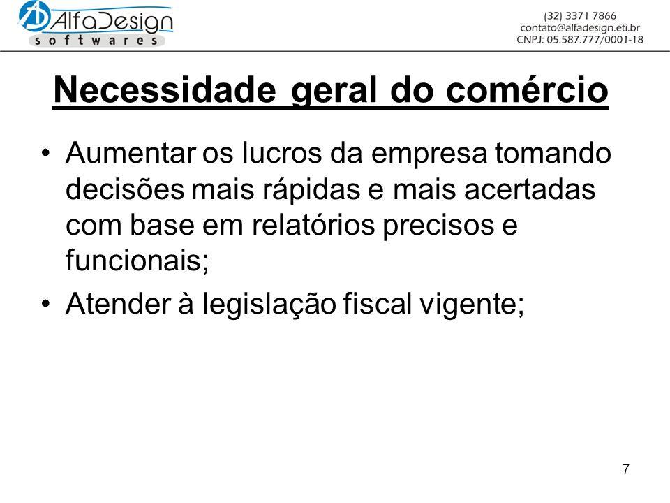 7 Necessidade geral do comércio Aumentar os lucros da empresa tomando decisões mais rápidas e mais acertadas com base em relatórios precisos e funcionais; Atender à legislação fiscal vigente;