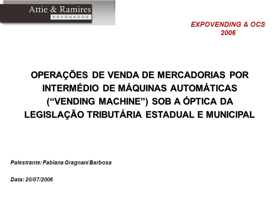 Palestrante: Fabiana Gragnani Barbosa Data: 20/07/2006 OPERAÇÕES DE VENDA DE MERCADORIAS POR INTERMÉDIO DE MÁQUINAS AUTOMÁTICAS (VENDING MACHINE) SOB