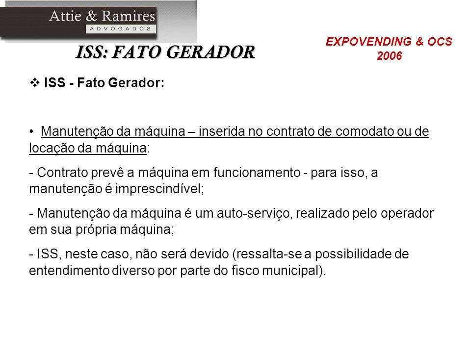 ISS: FATO GERADOR ISS - Fato Gerador: Manutenção da máquina – inserida no contrato de comodato ou de locação da máquina: - Contrato prevê a máquina em