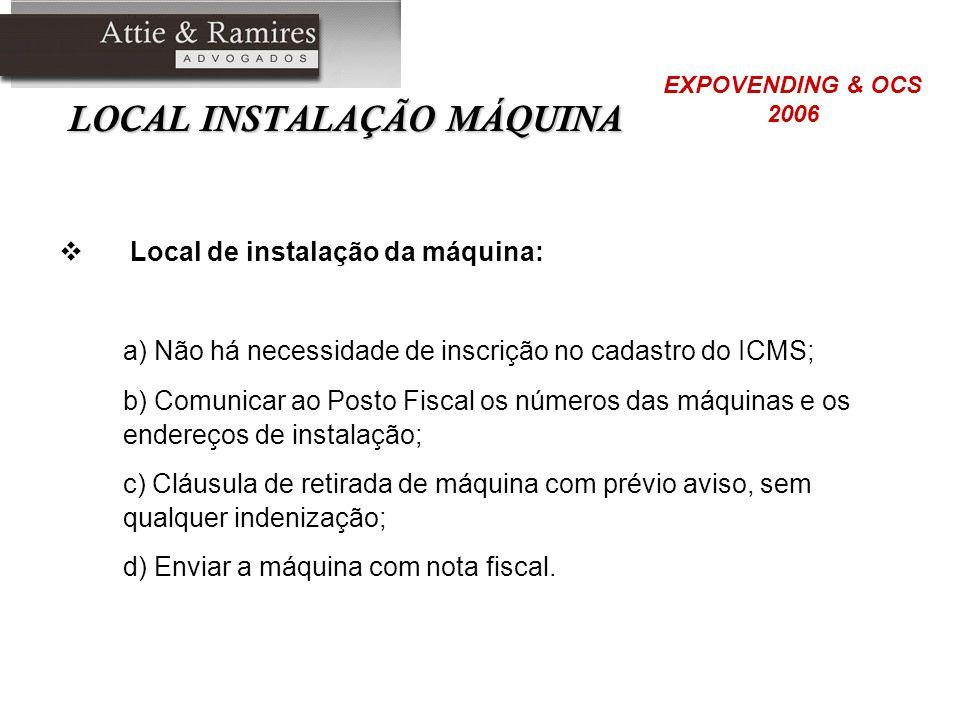 LOCAL INSTALAÇÃO MÁQUINA Local de instalação da máquina: a) Não há necessidade de inscrição no cadastro do ICMS; b) Comunicar ao Posto Fiscal os númer