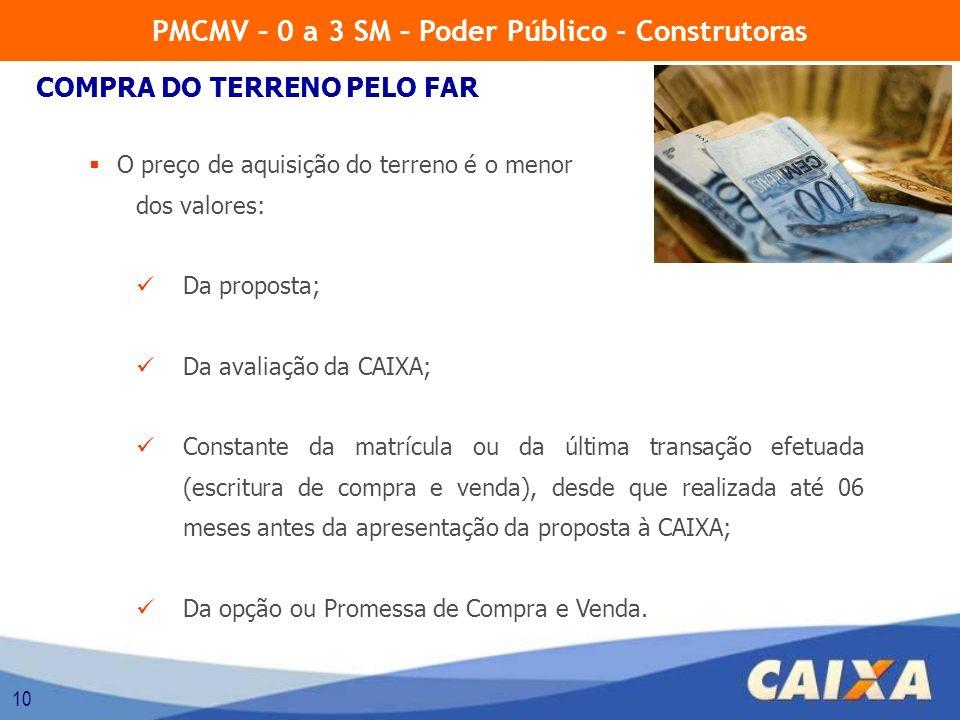 10 O preço de aquisição do terreno é o menor dos valores: Da proposta; Da avaliação da CAIXA; Constante da matrícula ou da última transação efetuada (