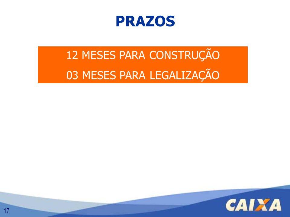 17 PRAZOS 12 MESES PARA CONSTRUÇÃO 03 MESES PARA LEGALIZAÇÃO
