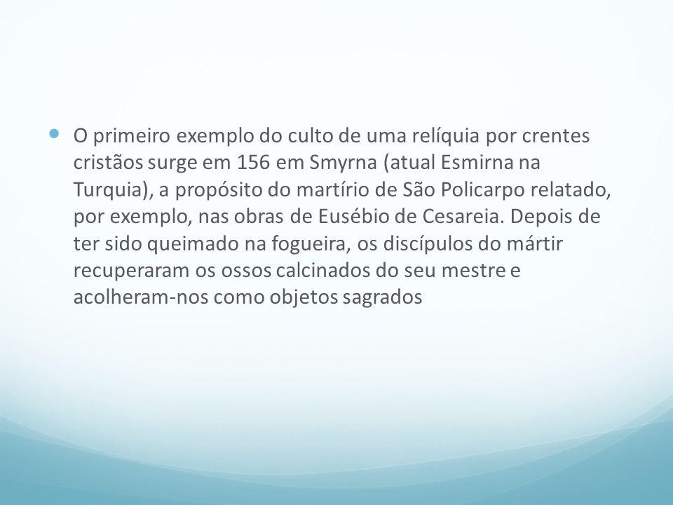 O primeiro exemplo do culto de uma relíquia por crentes cristãos surge em 156 em Smyrna (atual Esmirna na Turquia), a propósito do martírio de São Policarpo relatado, por exemplo, nas obras de Eusébio de Cesareia.