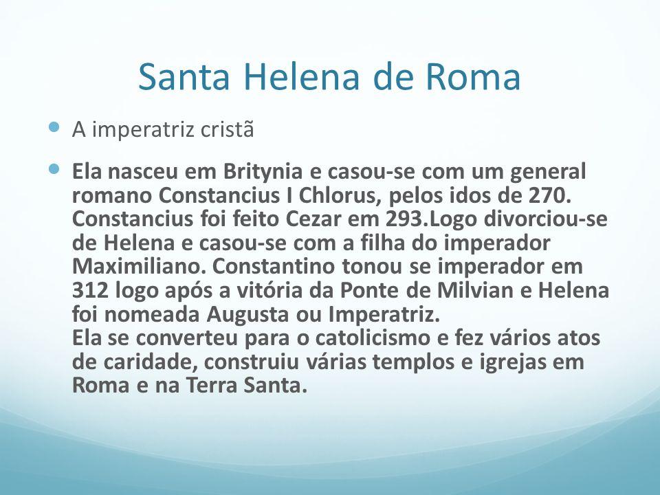 Santa Helena de Roma A imperatriz cristã Ela nasceu em Britynia e casou-se com um general romano Constancius I Chlorus, pelos idos de 270. Constancius