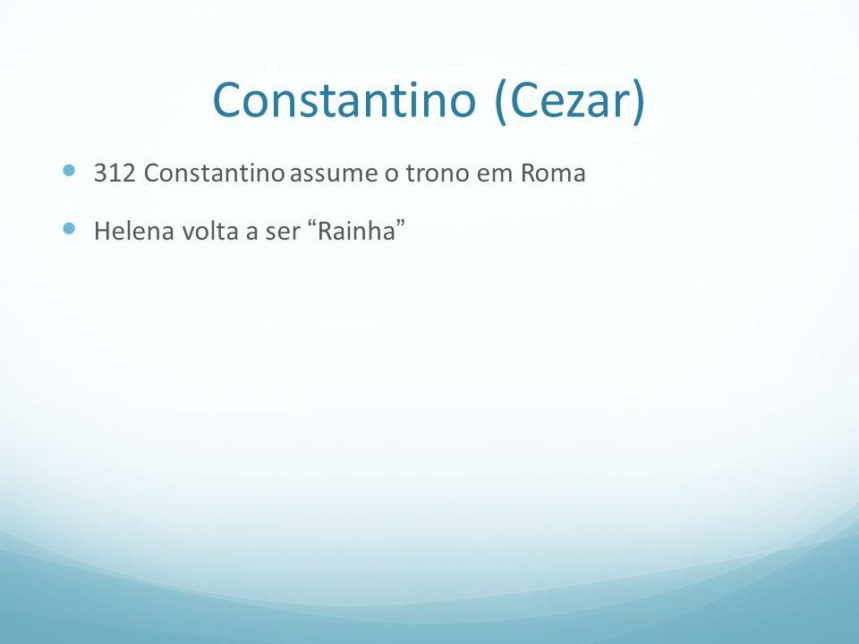 Constantino (Cezar) 312 Constantino assume o trono em Roma Helena volta a ser Rainha