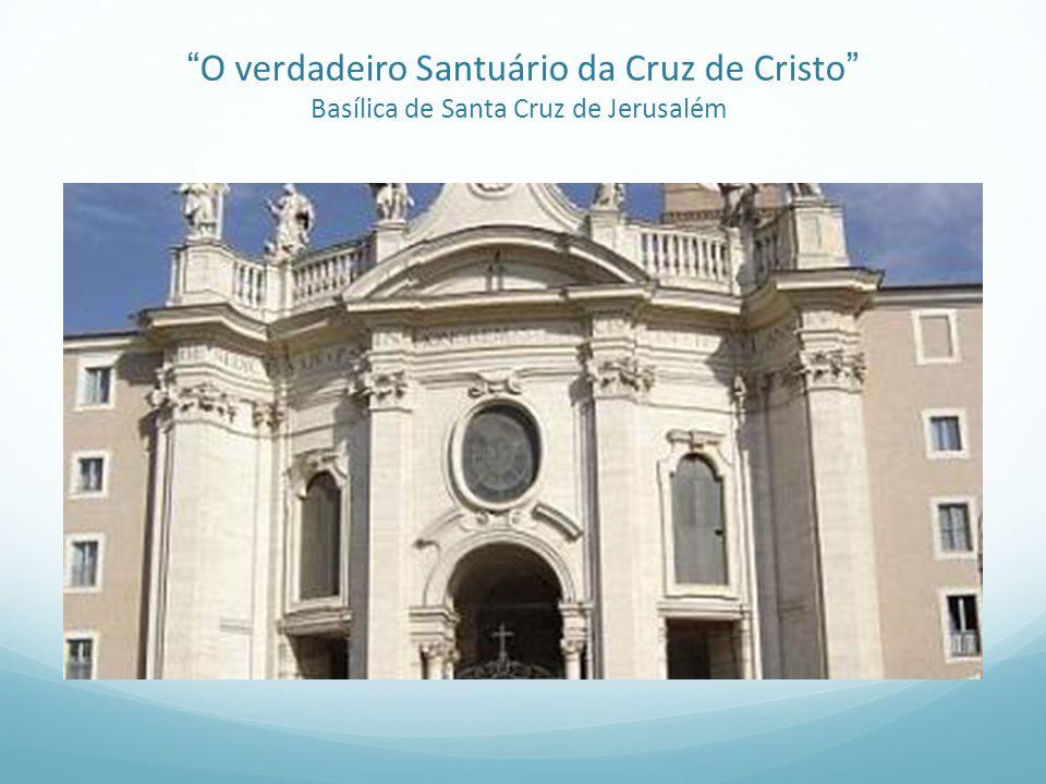 O verdadeiro Santuário da Cruz de Cristo Basílica de Santa Cruz de Jerusalém
