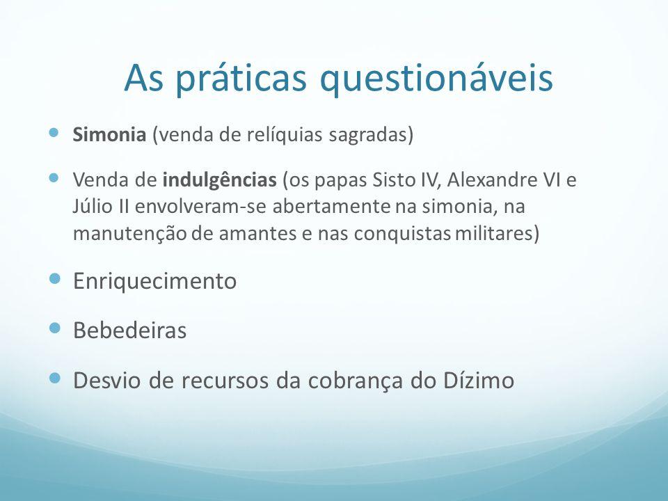 As práticas questionáveis Simonia (venda de relíquias sagradas) Venda de indulgências (os papas Sisto IV, Alexandre VI e Júlio II envolveram-se aberta