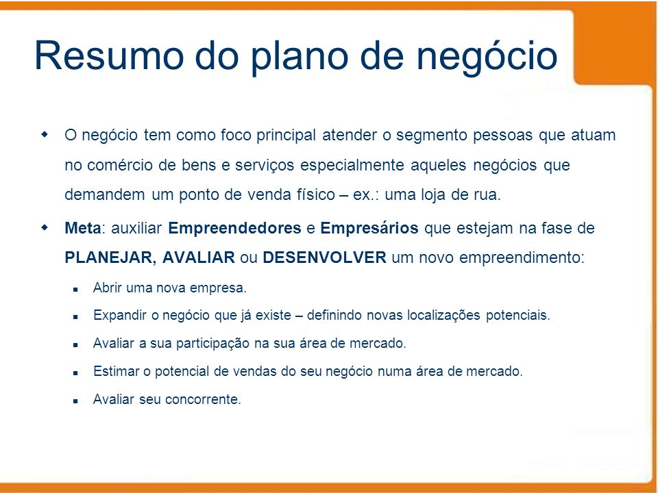 Resumo do plano de negócio O negócio tem como foco principal atender o segmento pessoas que atuam no comércio de bens e serviços especialmente aqueles