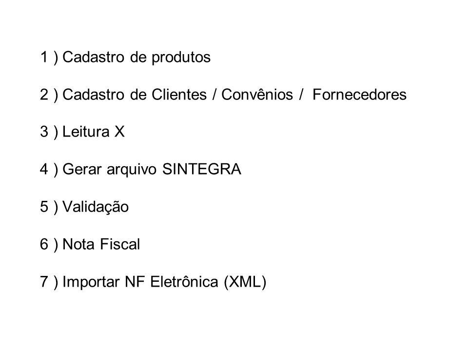 1 ) Cadastro de produtos 2 ) Cadastro de Clientes / Convênios / Fornecedores 3 ) Leitura X 4 ) Gerar arquivo SINTEGRA 5 ) Validação 6 ) Nota Fiscal 7