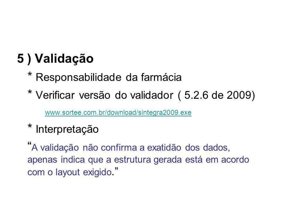 5 ) Validação * Responsabilidade da farmácia * Verificar versão do validador ( 5.2.6 de 2009) www.sortee.com.br/download/sintegra2009.exe * Interpretação A validação não confirma a exatidão dos dados, apenas indica que a estrutura gerada está em acordo com o layout exigido.
