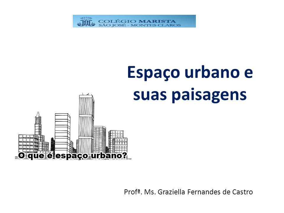 Espaço urbano e suas paisagens Profª. Ms. Graziella Fernandes de Castro