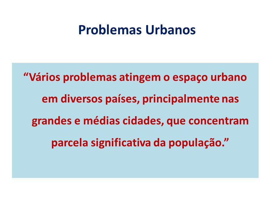 Problemas Urbanos Vários problemas atingem o espaço urbano em diversos países, principalmente nas grandes e médias cidades, que concentram parcela significativa da população.